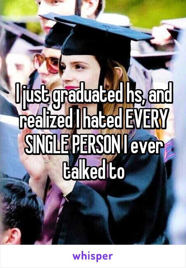 I just graduated hs, and realized I hated EVERY SINGLE PERSON I ever talked to