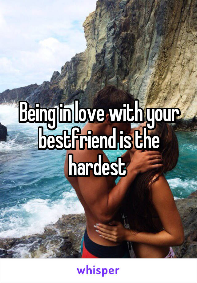 Being in love with your bestfriend is the hardest