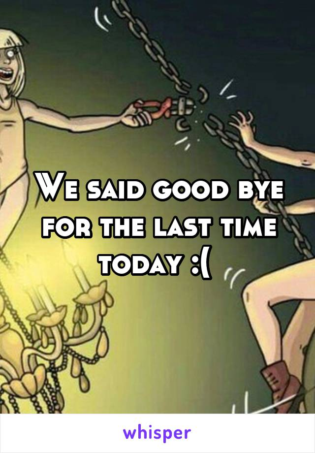 We said good bye for the last time today :(