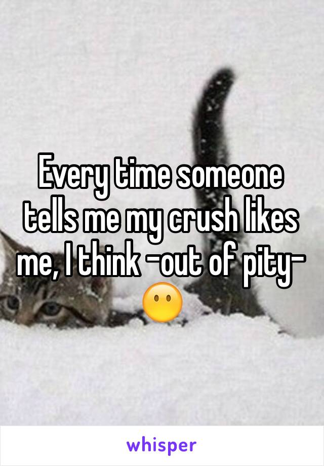Every time someone tells me my crush likes me, I think -out of pity- 😶