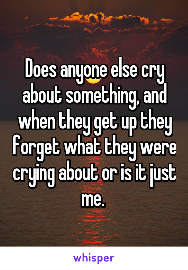 Does anyone else cry about something, and when they get up they forget what they were crying about or is it just me.