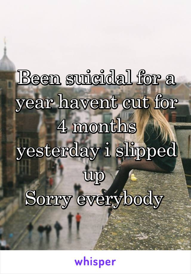 Been suicidal for a year havent cut for 4 months yesterday i slipped up  Sorry everybody