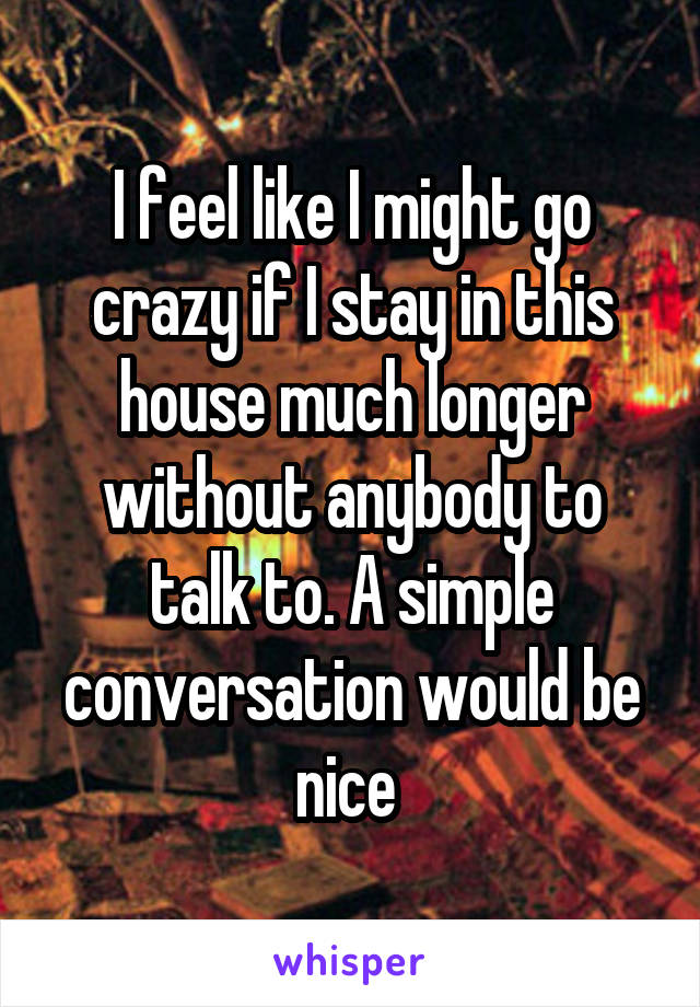 I feel like I might go crazy if I stay in this house much longer without anybody to talk to. A simple conversation would be nice