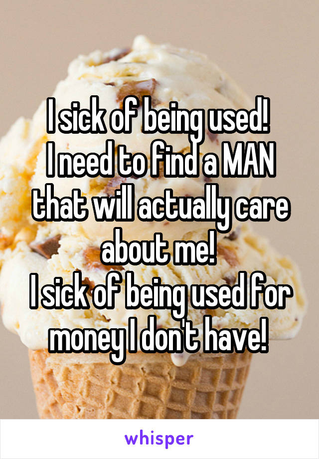 I sick of being used!  I need to find a MAN that will actually care about me!  I sick of being used for money I don't have!