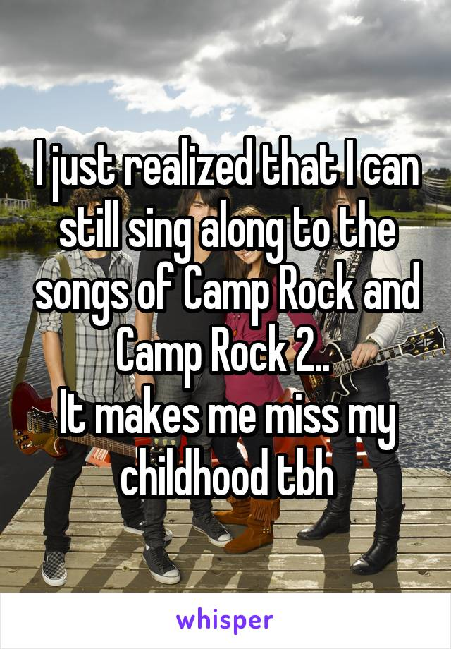 I just realized that I can still sing along to the songs of Camp Rock and Camp Rock 2..  It makes me miss my childhood tbh