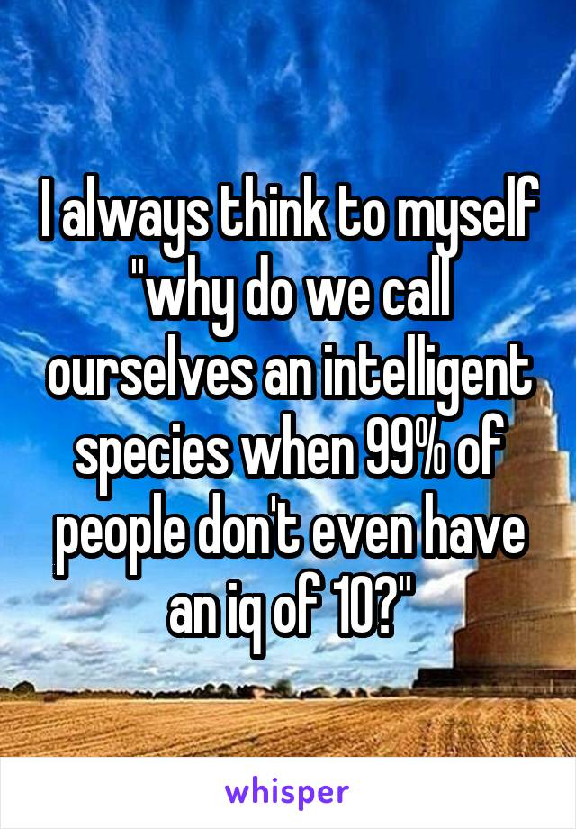 "I always think to myself ""why do we call ourselves an intelligent species when 99% of people don't even have an iq of 10?"""