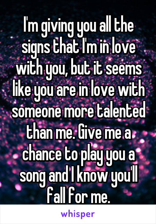 I'm giving you all the signs that I'm in love with you, but it seems like you are in love with someone more talented than me. Give me a chance to play you a song and I know you'll fall for me.