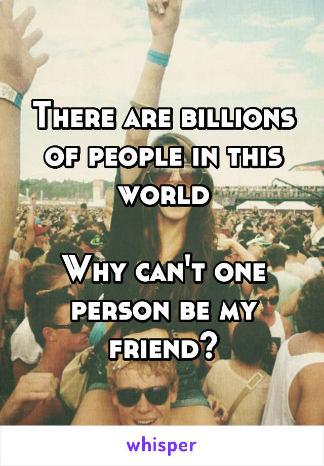 There are billions of people in this world  Why can't one person be my friend?