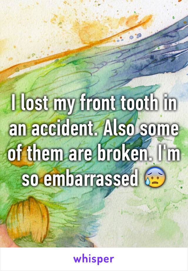 I lost my front tooth in an accident. Also some of them are broken. I'm so embarrassed 😰