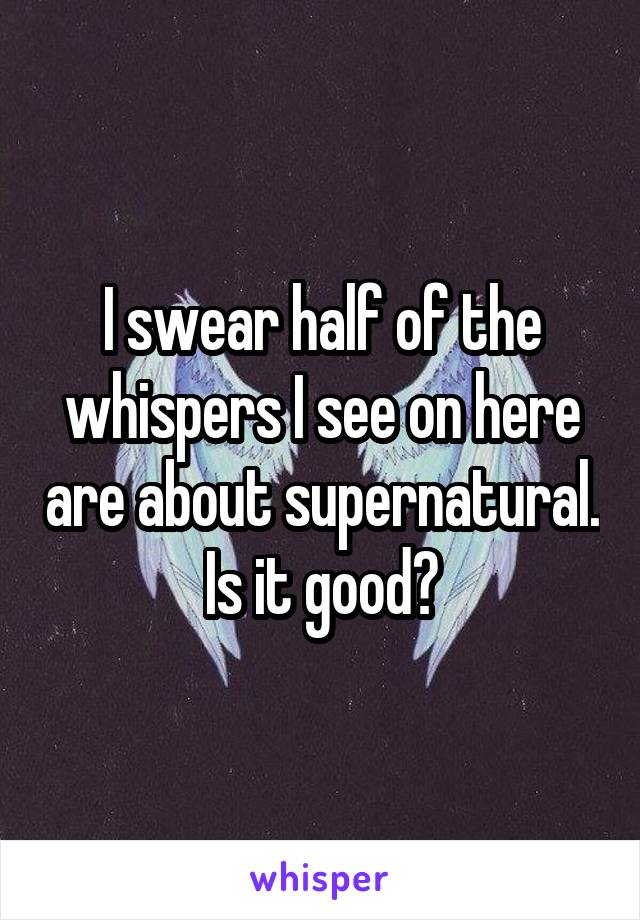 I swear half of the whispers I see on here are about supernatural. Is it good?