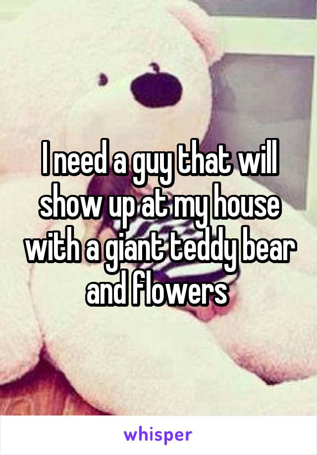 I need a guy that will show up at my house with a giant teddy bear and flowers