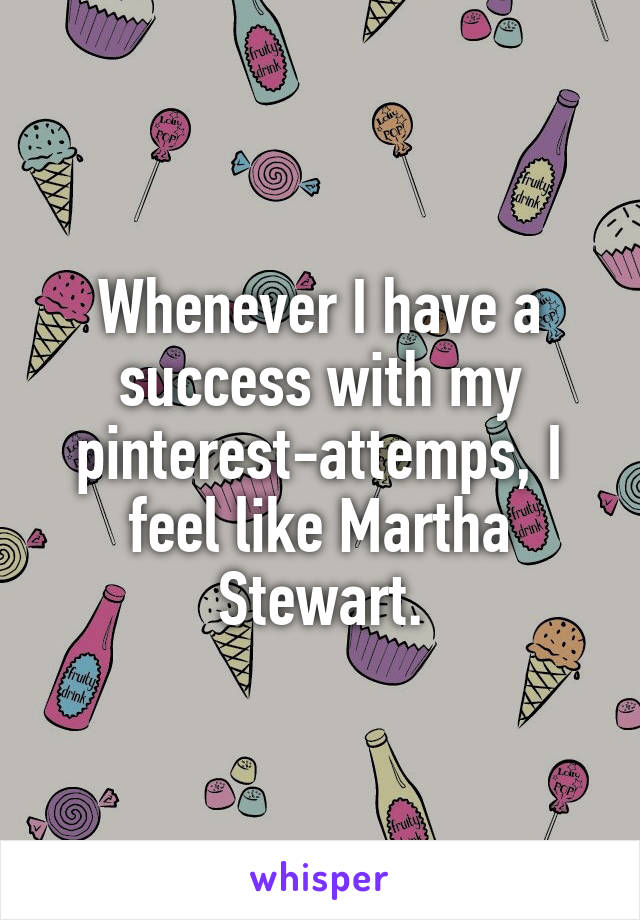 Whenever I have a success with my pinterest-attemps, I feel like Martha Stewart.