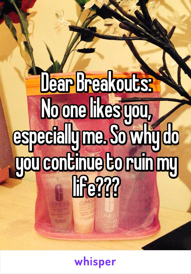 Dear Breakouts: No one likes you, especially me. So why do you continue to ruin my life???