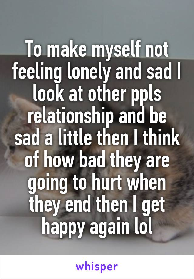 To make myself not feeling lonely and sad I look at other ppls relationship and be sad a little then I think of how bad they are going to hurt when they end then I get happy again lol