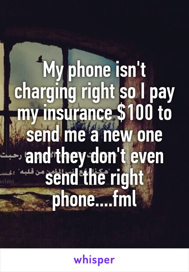 My phone isn't charging right so I pay my insurance $100 to send me a new one and they don't even send the right phone....fml