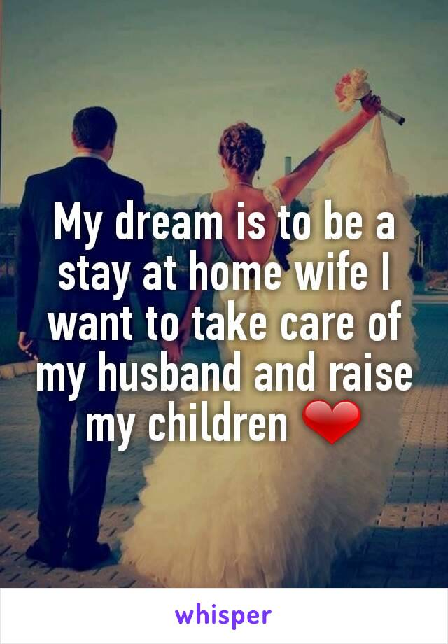 My dream is to be a stay at home wife I want to take care of my husband and raise my children ❤