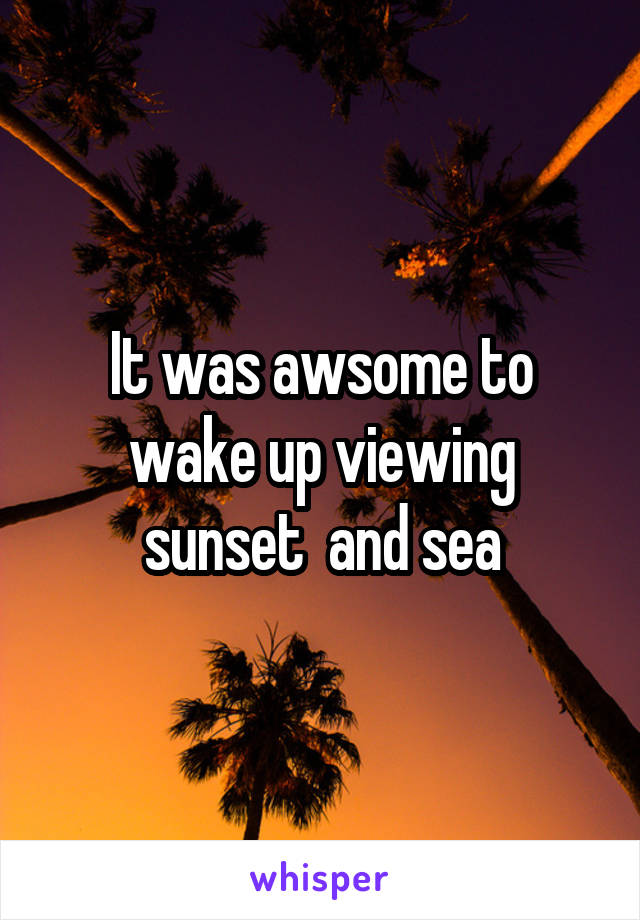 It was awsome to wake up viewing sunset  and sea