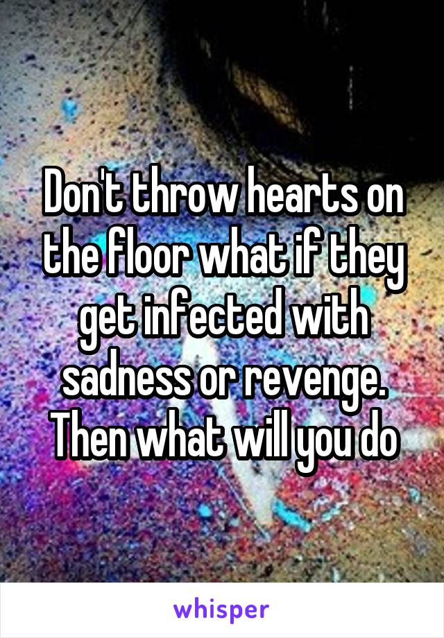 Don't throw hearts on the floor what if they get infected with sadness or revenge. Then what will you do