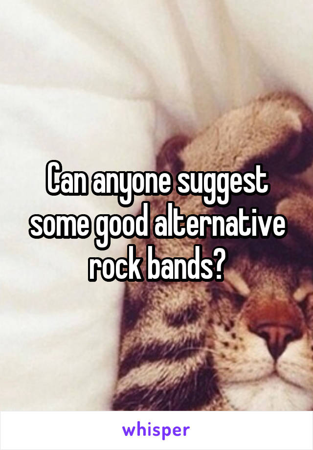 Can anyone suggest some good alternative rock bands?