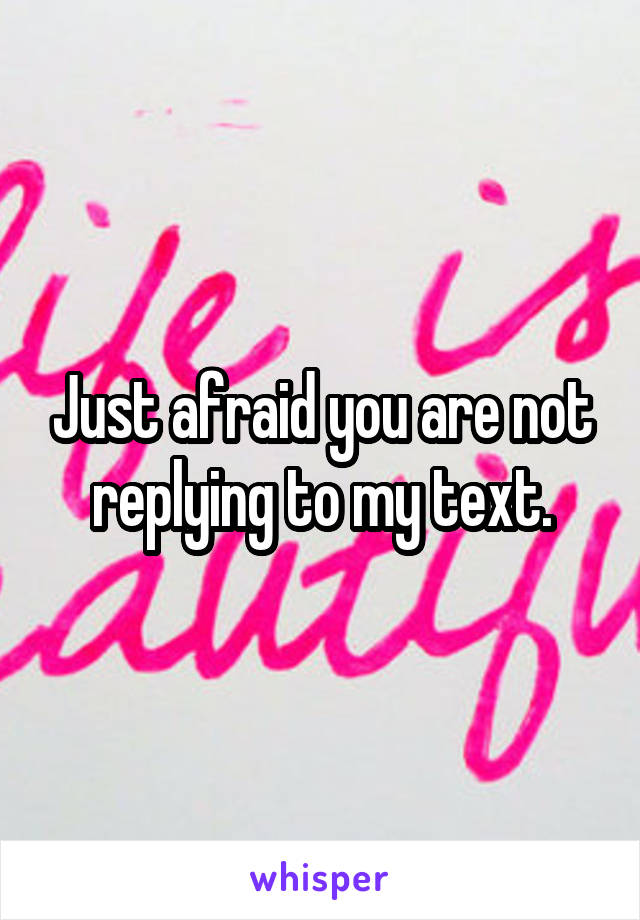 Just afraid you are not replying to my text.