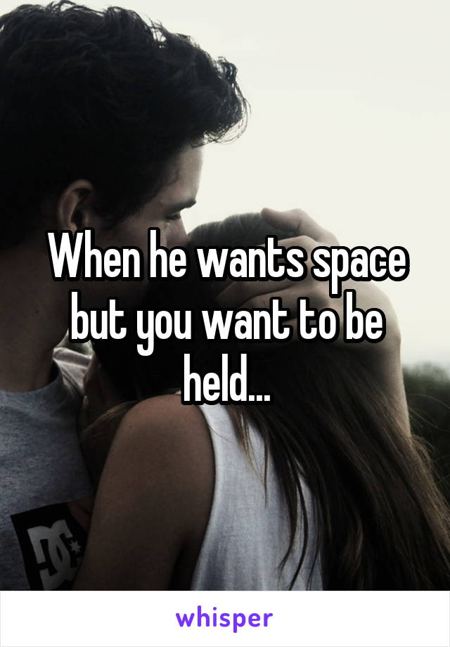 When he wants space but you want to be held...