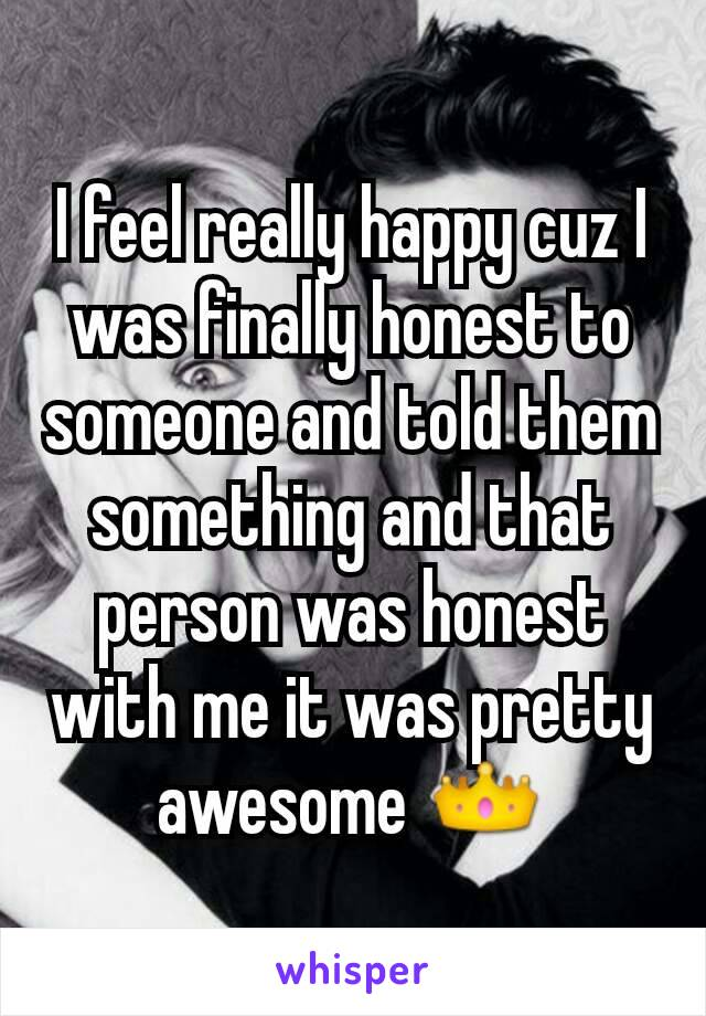 I feel really happy cuz I was finally honest to someone and told them something and that person was honest with me it was pretty awesome 👑