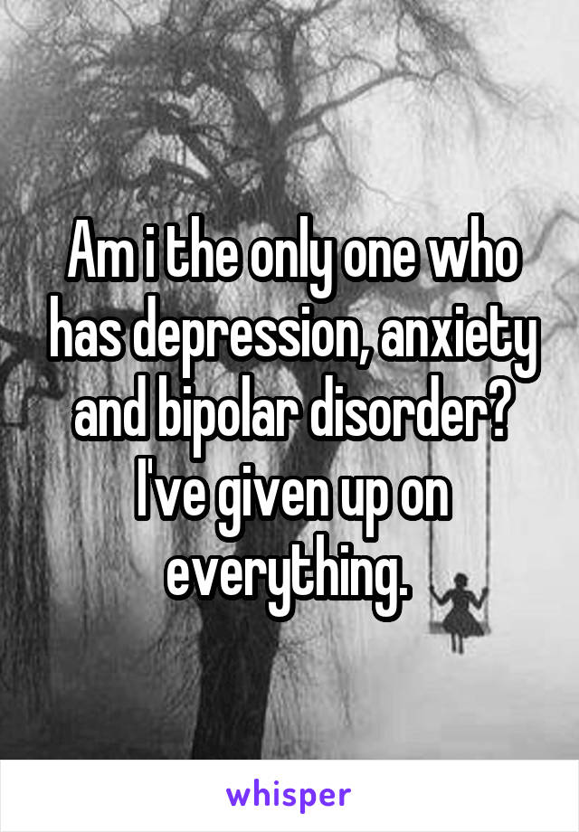 Am i the only one who has depression, anxiety and bipolar disorder? I've given up on everything.
