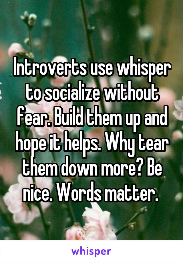 Introverts use whisper to socialize without fear. Build them up and hope it helps. Why tear them down more? Be nice. Words matter.