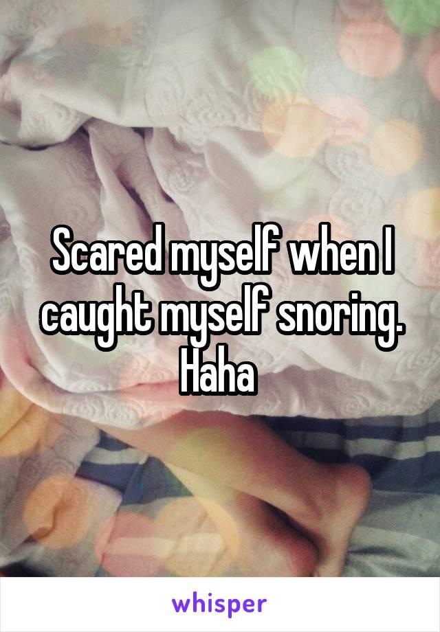 Scared myself when I caught myself snoring. Haha