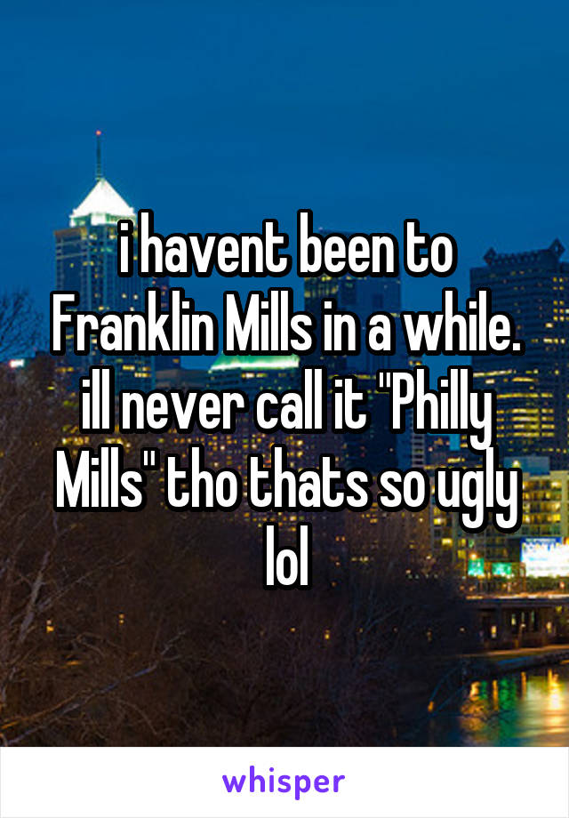 "i havent been to Franklin Mills in a while. ill never call it ""Philly Mills"" tho thats so ugly lol"