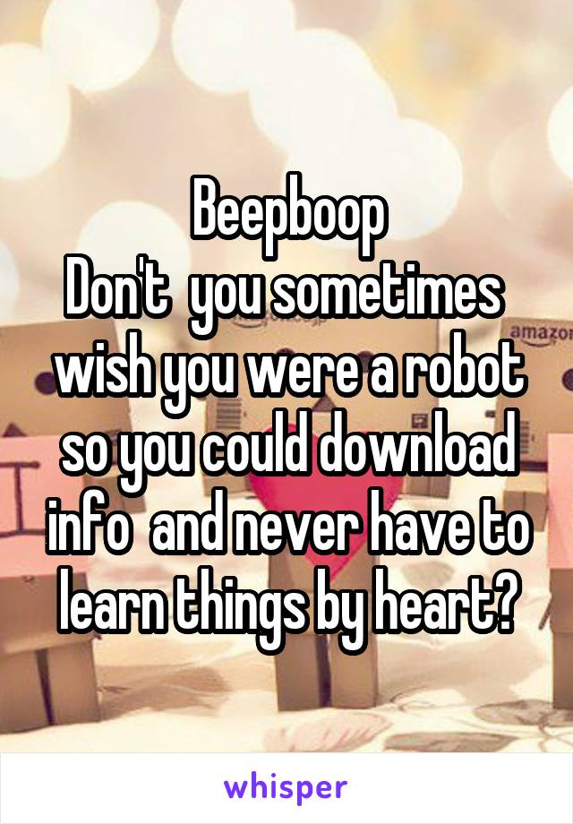 Beepboop Don't  you sometimes  wish you were a robot so you could download info  and never have to learn things by heart?
