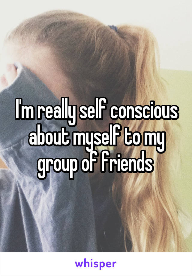 I'm really self conscious about myself to my group of friends