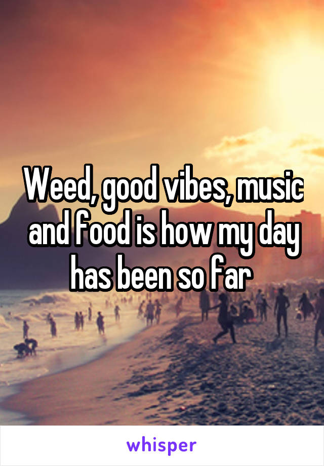 Weed, good vibes, music and food is how my day has been so far