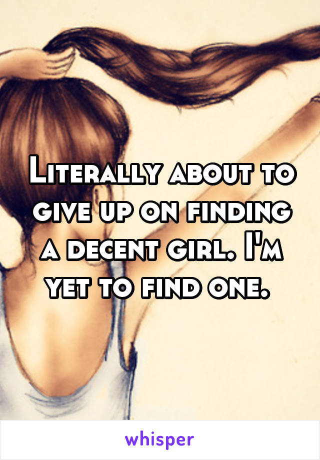 Literally about to give up on finding a decent girl. I'm yet to find one.