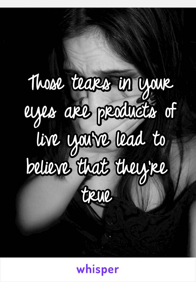 Those tears in your eyes are products of live you've lead to believe that they're  true