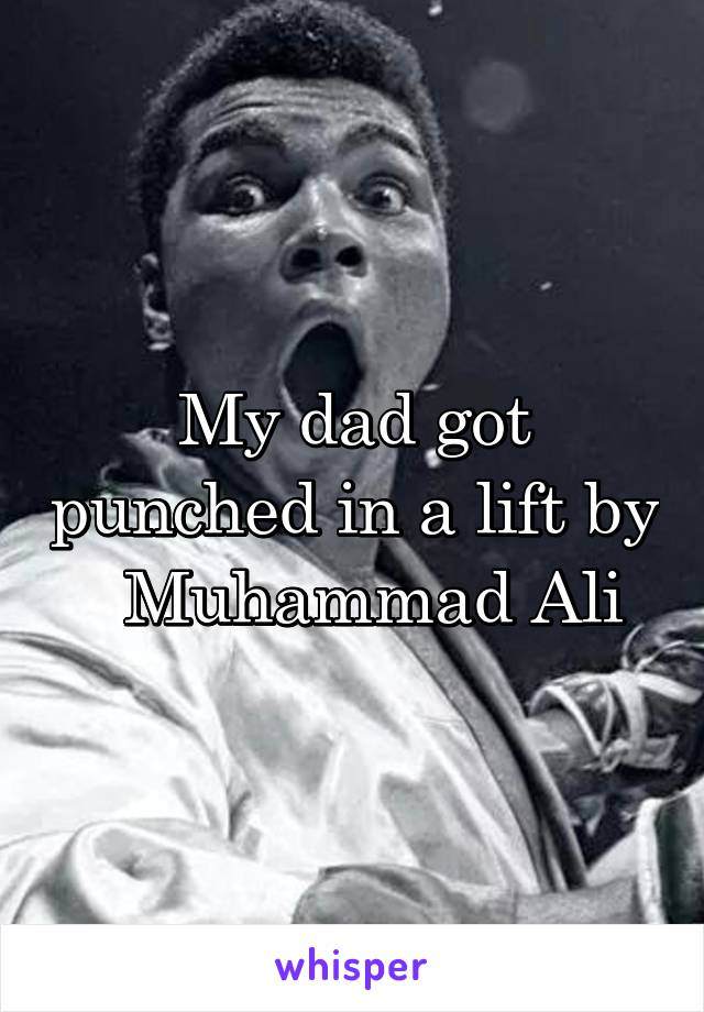 My dad got punched in a lift by   Muhammad Ali