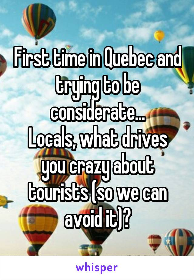 First time in Quebec and trying to be considerate... Locals, what drives you crazy about tourists (so we can avoid it)?