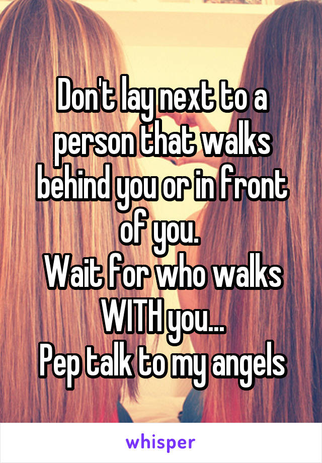 Don't lay next to a person that walks behind you or in front of you.  Wait for who walks WITH you... Pep talk to my angels