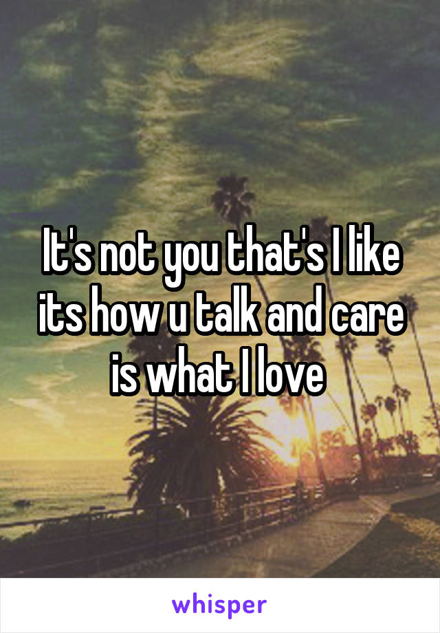 It's not you that's I like its how u talk and care is what I love