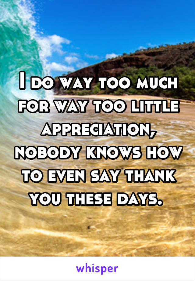 I do way too much for way too little appreciation, nobody knows how to even say thank you these days.