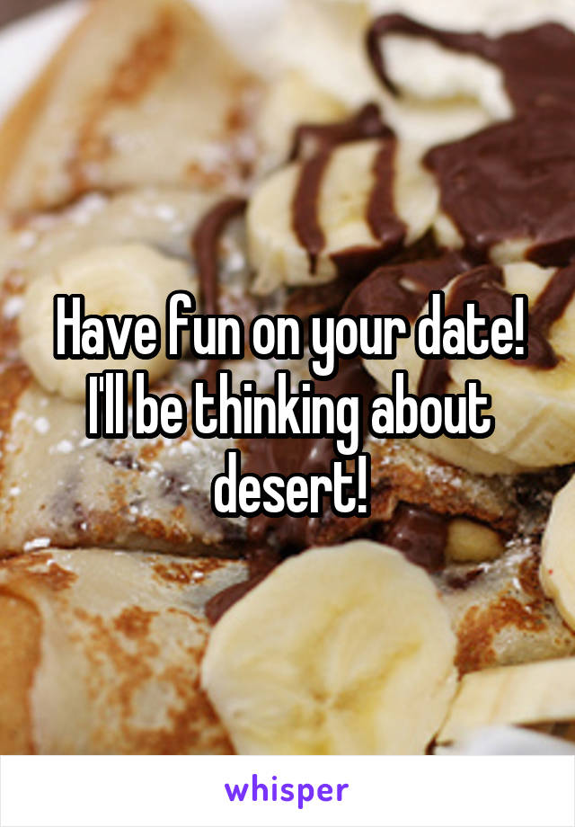 Have fun on your date! I'll be thinking about desert!