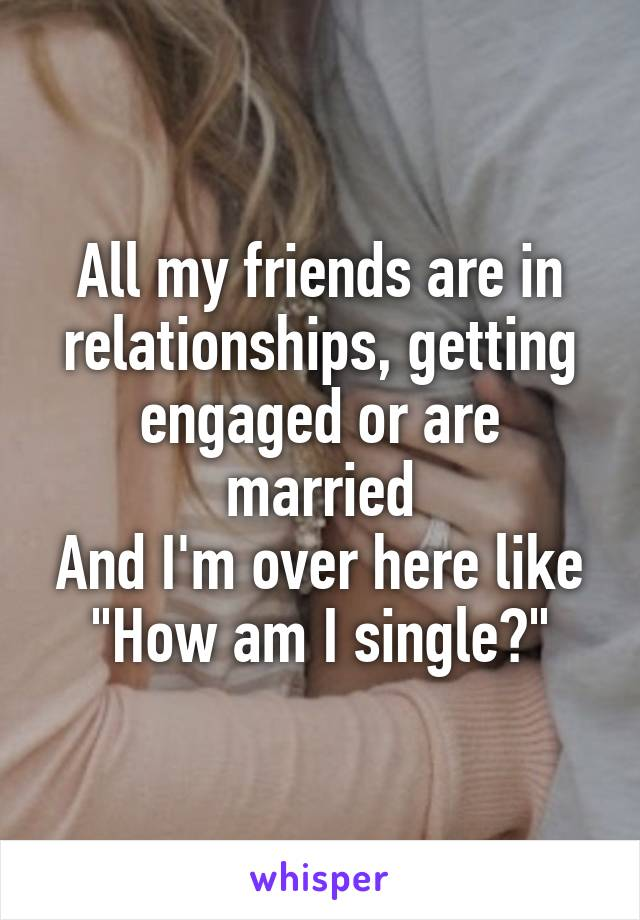 """All my friends are in relationships, getting engaged or are married And I'm over here like """"How am I single?"""""""