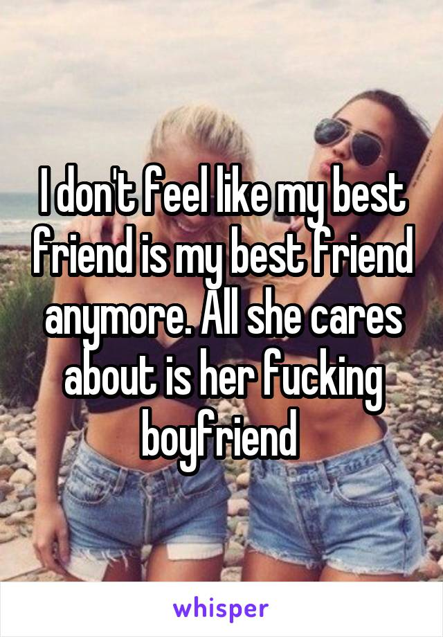 I don't feel like my best friend is my best friend anymore. All she cares about is her fucking boyfriend