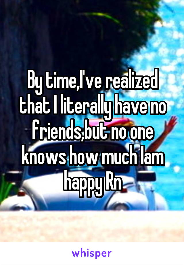 By time,I've realized that I literally have no friends,but no one knows how much Iam happy Rn