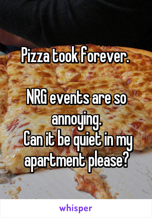 Pizza took forever.   NRG events are so annoying.  Can it be quiet in my apartment please?