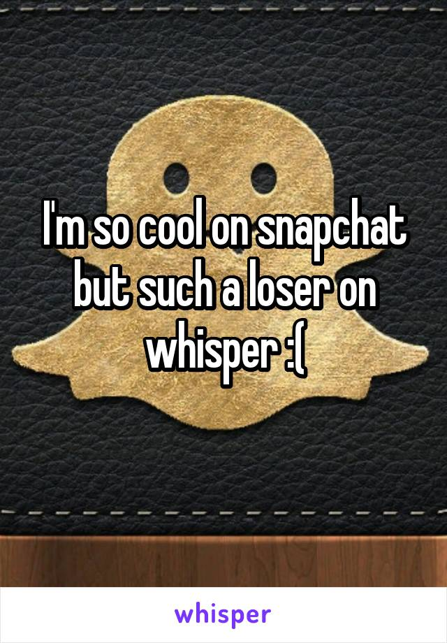 I'm so cool on snapchat but such a loser on whisper :(