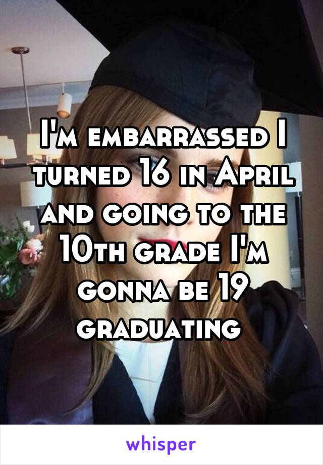 I'm embarrassed I turned 16 in April and going to the 10th grade I'm gonna be 19 graduating