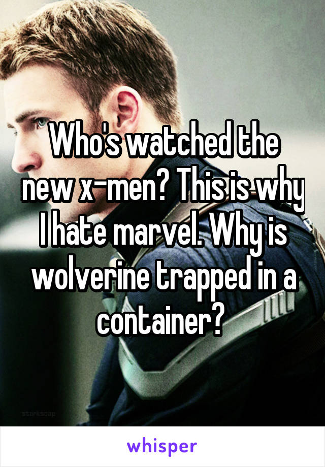 Who's watched the new x-men? This is why I hate marvel. Why is wolverine trapped in a container?