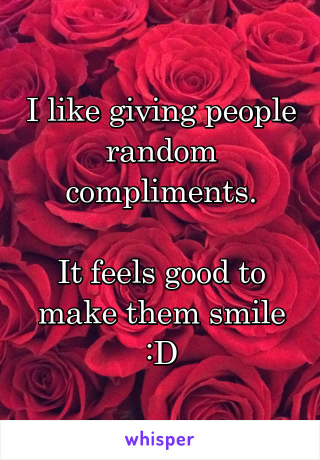 I like giving people random compliments.  It feels good to make them smile :D