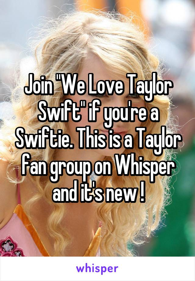 "Join ""We Love Taylor Swift"" if you're a Swiftie. This is a Taylor fan group on Whisper and it's new !"